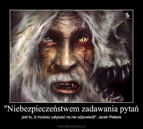 """""""Niebezpieczeństwem zadawania pytań – jest to, iż możesz usłyszeć na nie odpowiedź"""". Jacek Piekara"""