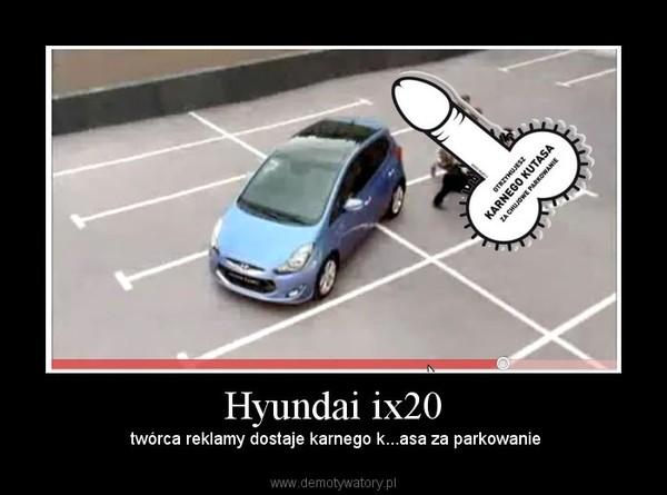 Hyundai ix20 –  twórca reklamy dostaje karnego k...asa za parkowanie