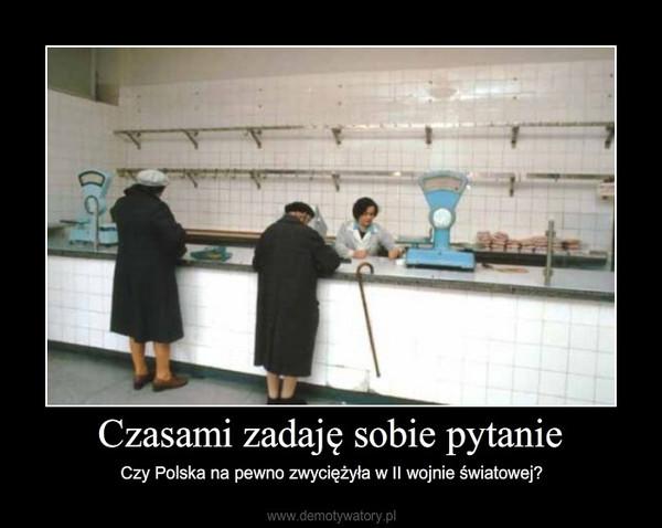 Czasami zadaję sobie pytanie – Czy Polska na pewno zwyciężyła w II wojnie światowej?