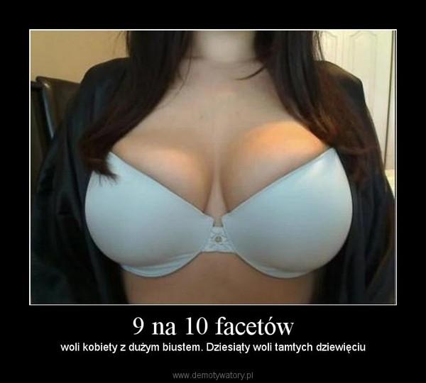 9 na 10 facetów – woli kobiety z dużym biustem. Dziesiąty woli tamtych dziewięciu