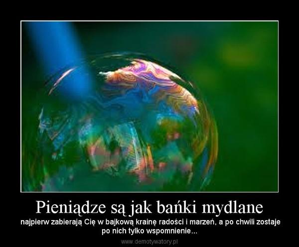 Pieniądze są jak bańki mydlane – najpierw zabierają Cię w bajkową krainę radości i marzeń, a po chwili zostajepo nich tylko wspomnienie...