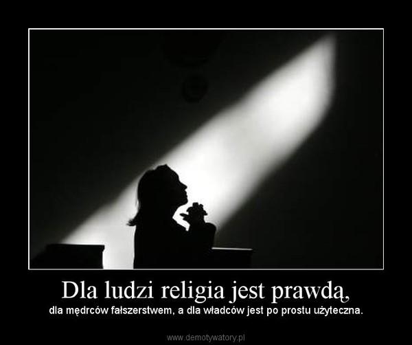Dla ludzi religia jest prawdą, – dla mędrców fałszerstwem, a dla władców jest po prostu użyteczna.