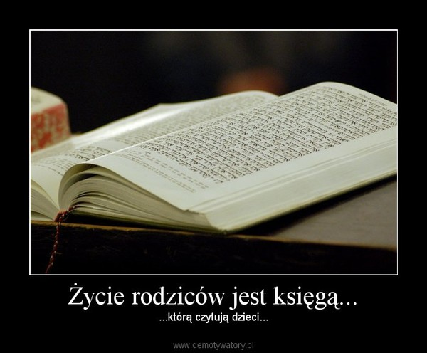 Życie rodziców jest księgą... – ...którą czytują dzieci...