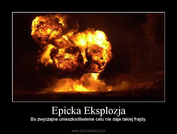 Epicka Eksplozja – Bo zwyczajne unieszkodliwienie celu nie daje takiej frajdy.