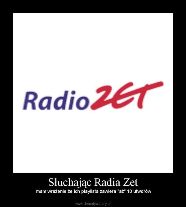 """Słuchając Radia Zet – mam wrażenie że ich playlista zawiera """"aż"""" 10 utworów"""