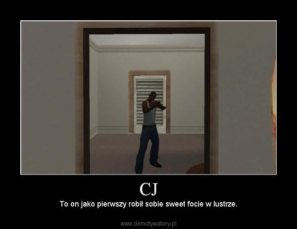 CJ – To on jako pierwszy robił sobie sweet focie w lustrze.