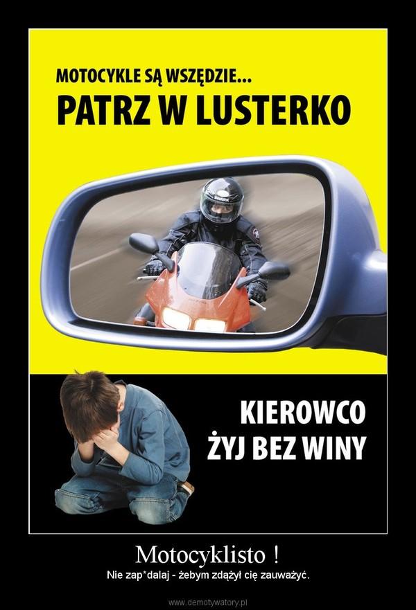 Motocyklisto ! – Nie zap*dalaj - żebym zdążył cię zauważyć.