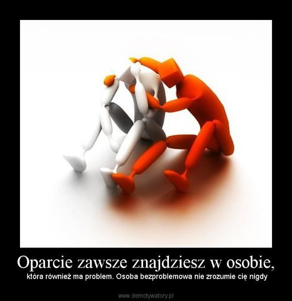 Oparcie zawsze znajdziesz w osobie, – która również ma problem. Osoba bezproblemowa nie zrozumie cię nigdy