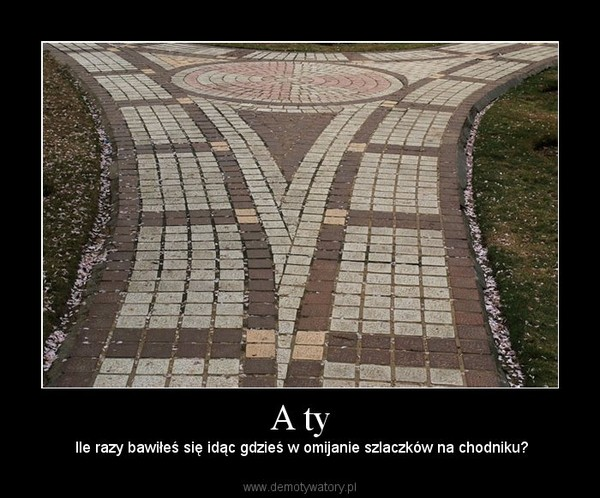 A ty – Ile razy bawiłeś się idąc gdzieś w omijanie szlaczków na chodniku?
