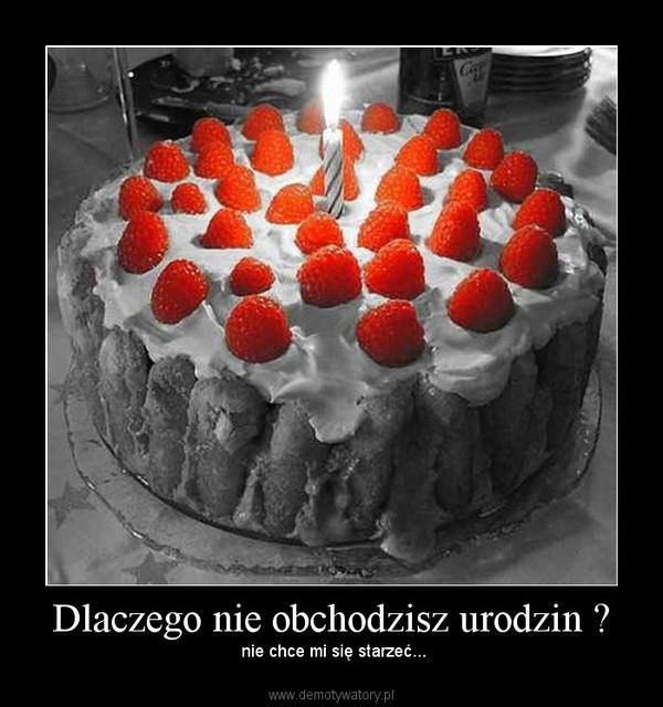 Dlaczego nie obchodzisz urodzin ? – nie chce mi się starzeć...