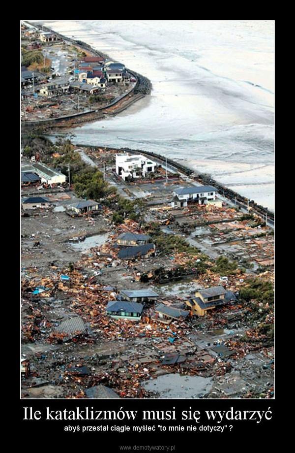"""Ile kataklizmów musi się wydarzyć – abyś przestał ciągle myśleć """"to mnie nie dotyczy"""" ?"""