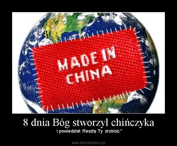 """8 dnia Bóg stworzył chińczyka – i powiedział: Resztę Ty  zrobisz."""""""