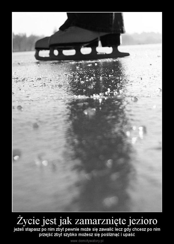 Życie jest jak zamarznięte jezioro – jeżeli stąpasz po nim zbyt pewnie może się zawalić lecz gdy chcesz po nimprzejść zbyt szybko możesz się pośliznąć i upaść