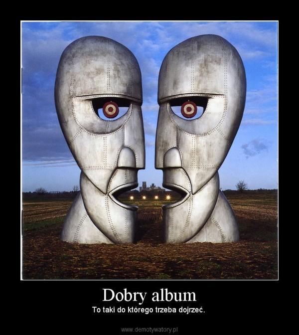 Dobry album – To taki do którego trzeba dojrzeć.