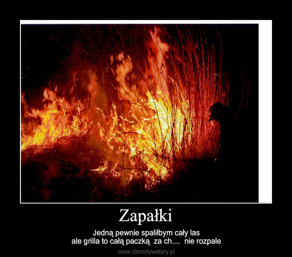 Zapałki – Jedną pewnie spaliłbym cały lasale grilla to całą paczką  za ch....  nie rozpale