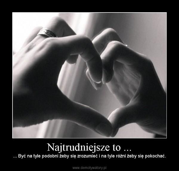Najtrudniejsze to ... – ... Być na tyle podobni żeby się zrozumieć i na tyle różni żeby się pokochać.