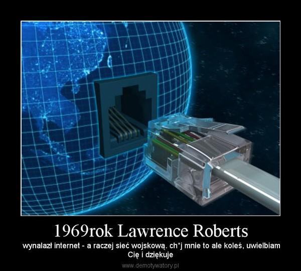 1969rok Lawrence Roberts – wynalazł internet - a raczej sieć wojskową. ch*j mnie to ale koleś, uwielbiamCię i dziękuje