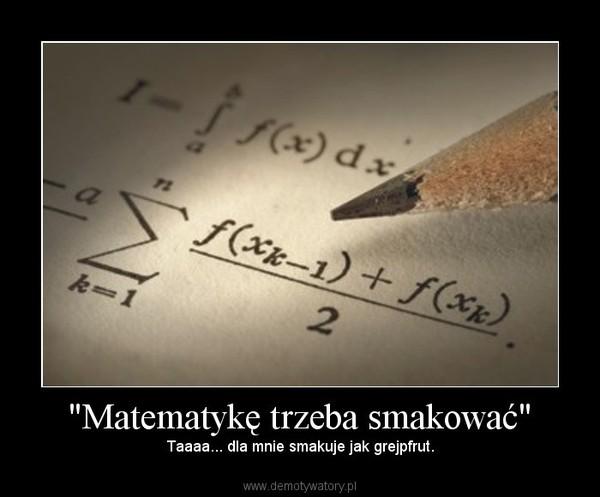 """""""Matematykę trzeba smakować"""" – Taaaa... dla mnie smakuje jak grejpfrut."""