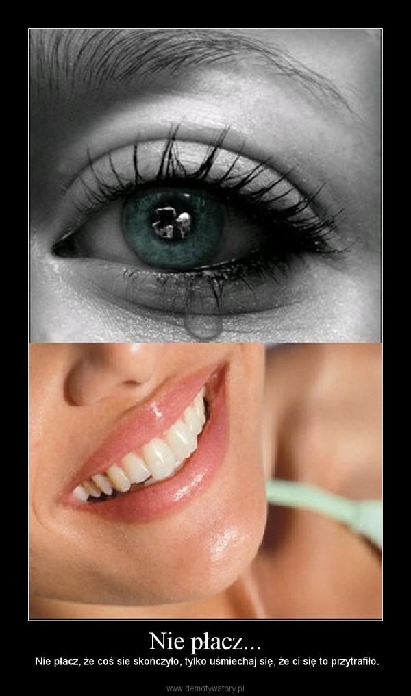Nie płacz... – Nie płacz, że coś się skończyło, tylko uśmiechaj się, że ci się to przytrafiło.