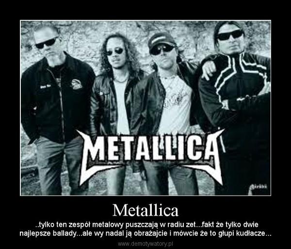 Metallica – ..tylko ten zespół metalowy puszczają w radiu zet...fakt że tylko dwienajlepsze ballady...ale wy nadal ją obrażajcie i mówcie że to głupi kudłacze...