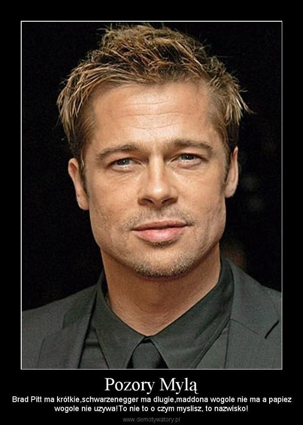Pozory Mylą – Brad Pitt ma krótkie,schwarzenegger ma dlugie,maddona wogole nie ma a papiezwogole nie uzywa!To nie to o czym myslisz, to nazwisko!