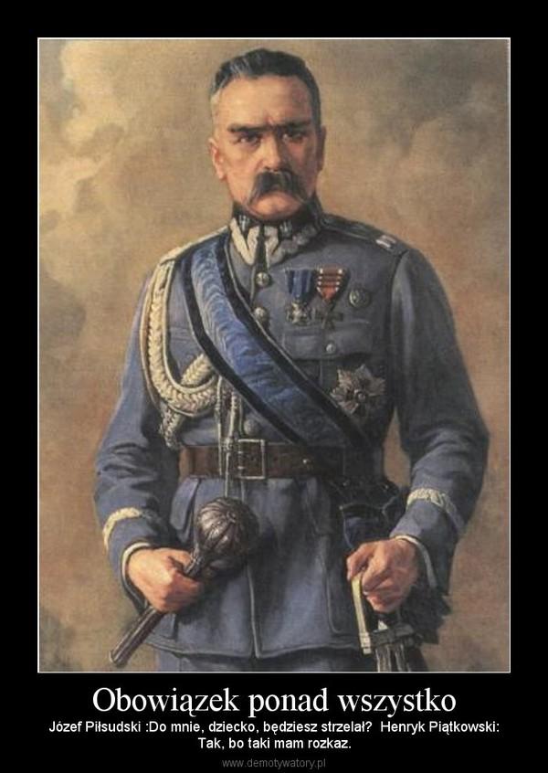 Obowiązek ponad wszystko – Józef Piłsudski :Do mnie, dziecko, będziesz strzelał?  Henryk Piątkowski:Tak, bo taki mam rozkaz.