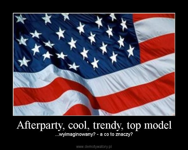 Afterparty, cool, trendy, top model – ...wyimaginowany? - a co to znaczy?