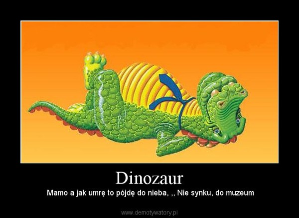 Dinozaur – Mamo a jak umrę to pójdę do nieba, ,, Nie synku, do muzeum