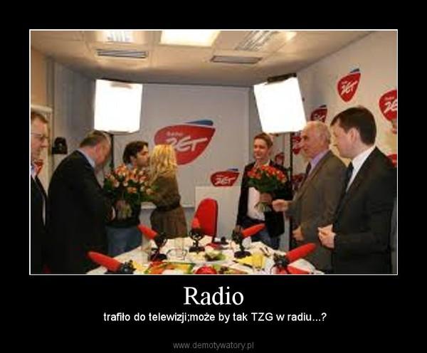 Radio – trafiło do telewizji;może by tak TZG w radiu...?