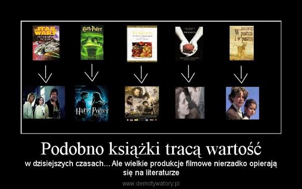 Podobno książki tracą wartość – w dzisiejszych czasach... Ale wielkie produkcje filmowe nierzadko opierająsię na literaturze