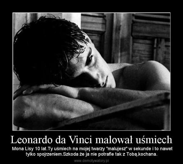 """Leonardo da Vinci malował uśmiech – Mona Lisy 10 lat.Ty uśmiech na mojej twarzy """"malujesz"""" w sekunde i to nawettylko spojrzeniem.Szkoda że ja nie potrafie tak z Tobą,kochana."""