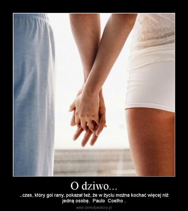 O dziwo... – ..czas, który goi rany, pokazał też, że w życiu można kochać więcej niżjedną osobę.  Paulo  Coelho .