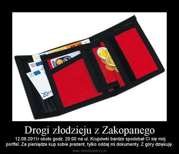 Drogi złodzieju z Zakopanego – 12.08.2011r około godz. 20:00 na ul. Krupówki bardzo spodobał Ci się mójportfel. Za pieniądze kup sobie prezent, tylko oddaj mi dokumenty. Z góry dziękuję.