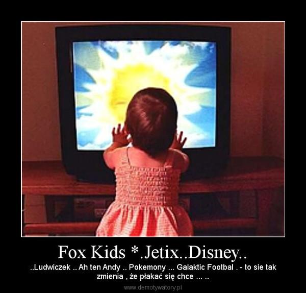 Fox Kids *.Jetix..Disney.. – ..Ludwiczek .. Ah ten Andy .. Pokemony ... Galaktic Footbal . - to sie takzmienia , że płakać się chce ... ..