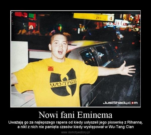 Nowi fani Eminema – Uważają go za najlepszego rapera od kiedy usłyszeli jego piosenkę z Rihanną,a nikt z nich nie pamięta czasów kiedy występował w Wu-Tang Clan