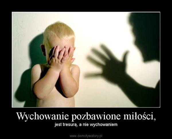Wychowanie pozbawione miłości, – jest tresurą, a nie wychowaniem