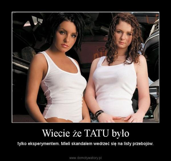 Wiecie że TATU było – tylko eksperymentem. Mieli skandalem wedrzeć się na listy przebojów.