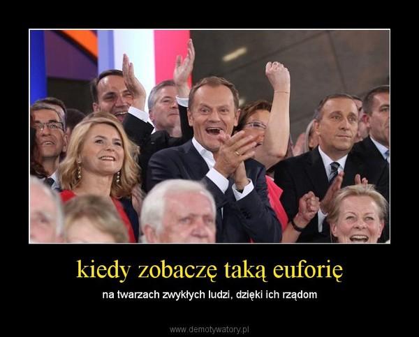 kiedy zobaczę taką euforię – na twarzach zwykłych ludzi, dzięki ich rządom