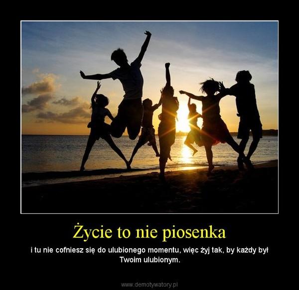 Życie to nie piosenka – i tu nie cofniesz się do ulubionego momentu, więc żyj tak, by każdy był Twoim ulubionym.