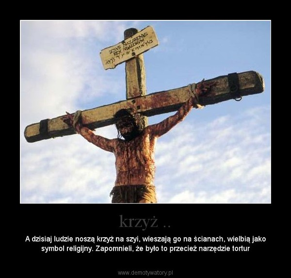 krzyż .. – A dzisiaj ludzie noszą krzyż na szyi, wieszają go na ścianach, wielbią jako symbol religijny. Zapomnieli, że było to przecież narzędzie tortur