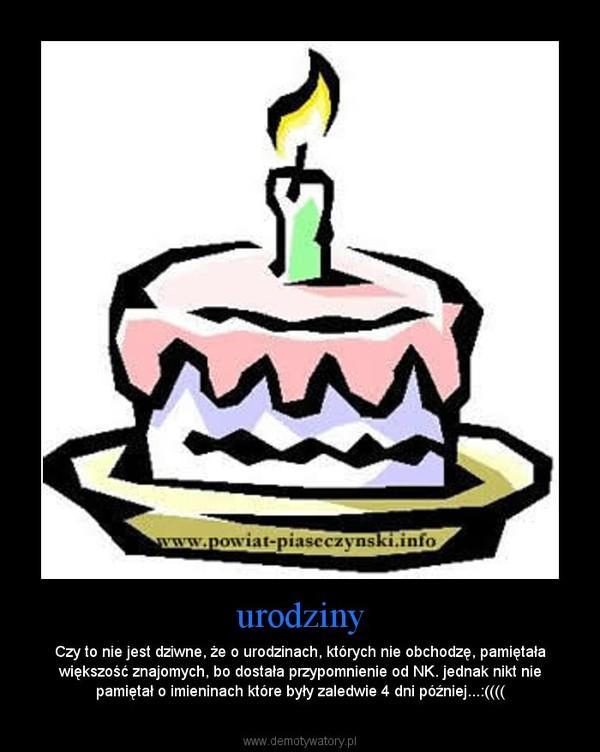 urodziny – Czy to nie jest dziwne, że o urodzinach, których nie obchodzę, pamiętała większość znajomych, bo dostała przypomnienie od NK. jednak nikt nie pamiętał o imieninach które były zaledwie 4 dni później...:((((