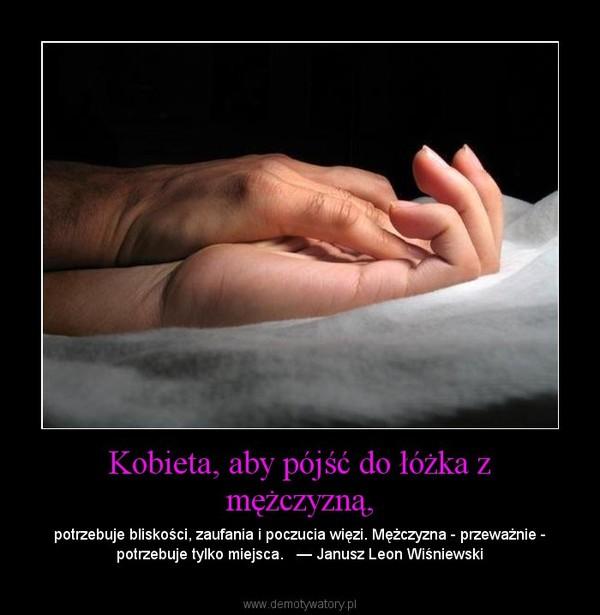 Kobieta, aby pójść do łóżka z mężczyzną, – potrzebuje bliskości, zaufania i poczucia więzi. Mężczyzna - przeważnie - potrzebuje tylko miejsca.   — Janusz Leon Wiśniewski