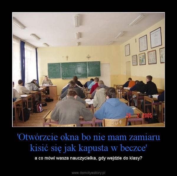'Otwórzcie okna bo nie mam zamiaru kisić się jak kapusta w beczce' – a co mówi wasza nauczycielka, gdy wejdzie do klasy?