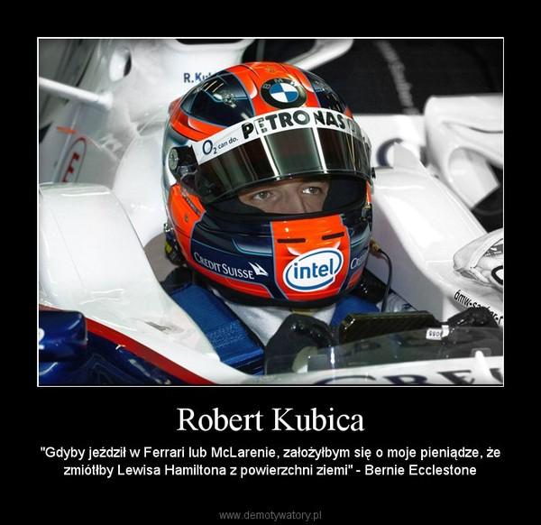 """Robert Kubica – """"Gdyby jeździł w Ferrari lub McLarenie, założyłbym się o moje pieniądze, że zmiótłby Lewisa Hamiltona z powierzchni ziemi"""" - Bernie Ecclestone"""