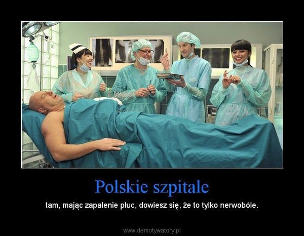 Polskie szpitale – tam, mając zapalenie płuc, dowiesz się, że to tylko nerwobóle.