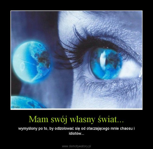 Mam swój własny świat... – wymyślony po to, by odizolować się od otaczającego mnie chaosu i idiotów...