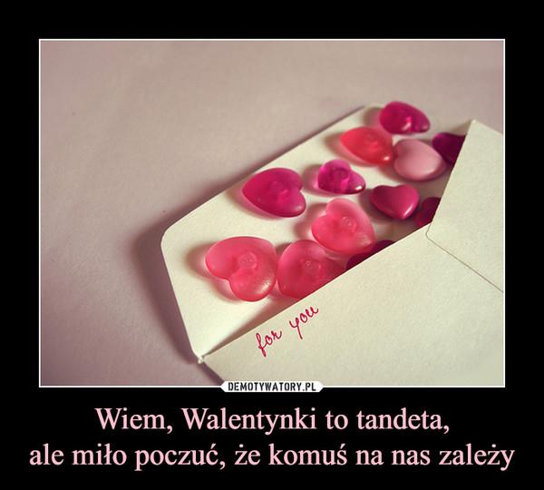 Wiem, Walentynki to tandeta,ale miło poczuć, że komuś na nas zależy –