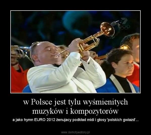 w Polsce jest tylu wyśmienitych muzyków i kompozytorów – a jako hymn EURO 2012 żenujacy podkład midi i głosy 'polskich gwiazd'...