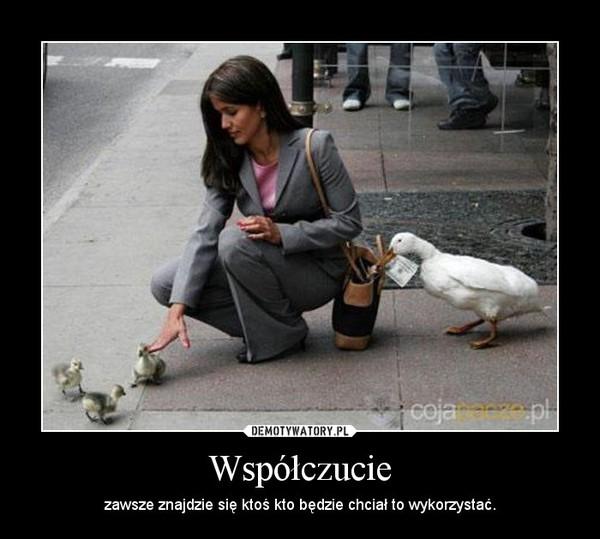Współczucie – zawsze znajdzie się ktoś kto będzie chciał to wykorzystać.