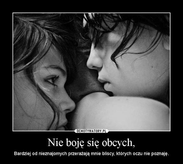 Nie boję się obcych, – Bardziej od nieznajomych przerażają mnie bliscy, których oczu nie poznaję.